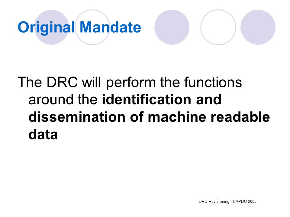 DRC Revisioning - CAPDU 2005 Original Mandate The DRC will perform the functions around the identification and dissemination of machine readable data