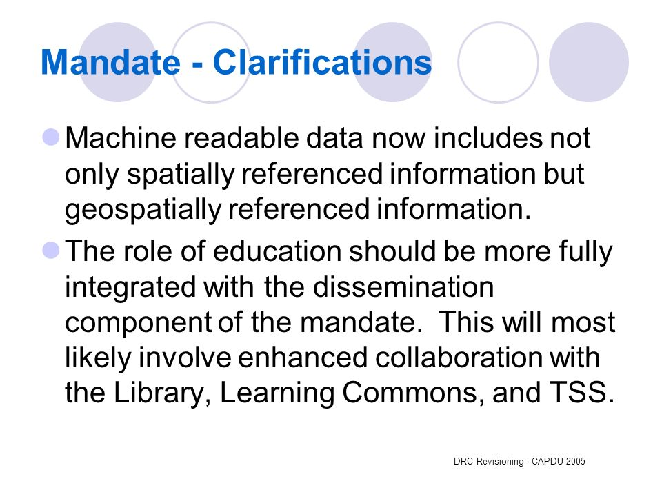 DRC Revisioning - CAPDU 2005 Mandate - Clarifications Machine readable data now includes not only spatially referenced information but geospatially referenced information.