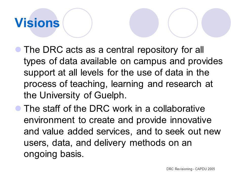 DRC Revisioning - CAPDU 2005 Visions The DRC acts as a central repository for all types of data available on campus and provides support at all levels for the use of data in the process of teaching, learning and research at the University of Guelph.