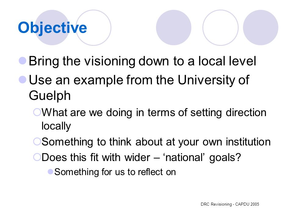 DRC Revisioning - CAPDU 2005 Objective Bring the visioning down to a local level Use an example from the University of Guelph What are we doing in terms of setting direction locally Something to think about at your own institution Does this fit with wider – national goals.