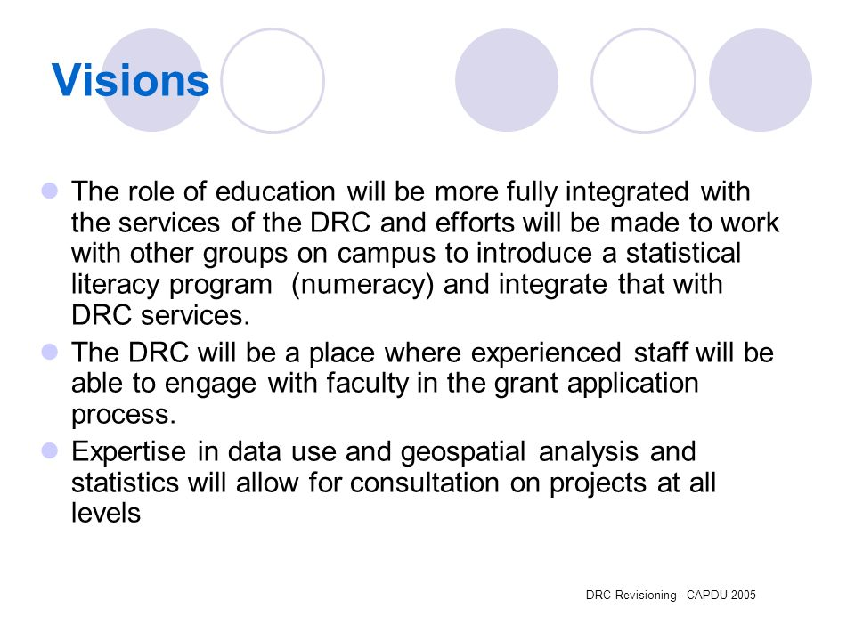 DRC Revisioning - CAPDU 2005 Visions The role of education will be more fully integrated with the services of the DRC and efforts will be made to work with other groups on campus to introduce a statistical literacy program (numeracy) and integrate that with DRC services.