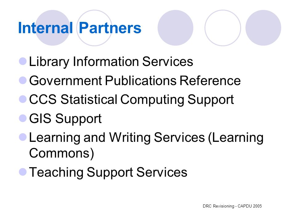 DRC Revisioning - CAPDU 2005 Internal Partners Library Information Services Government Publications Reference CCS Statistical Computing Support GIS Support Learning and Writing Services (Learning Commons) Teaching Support Services