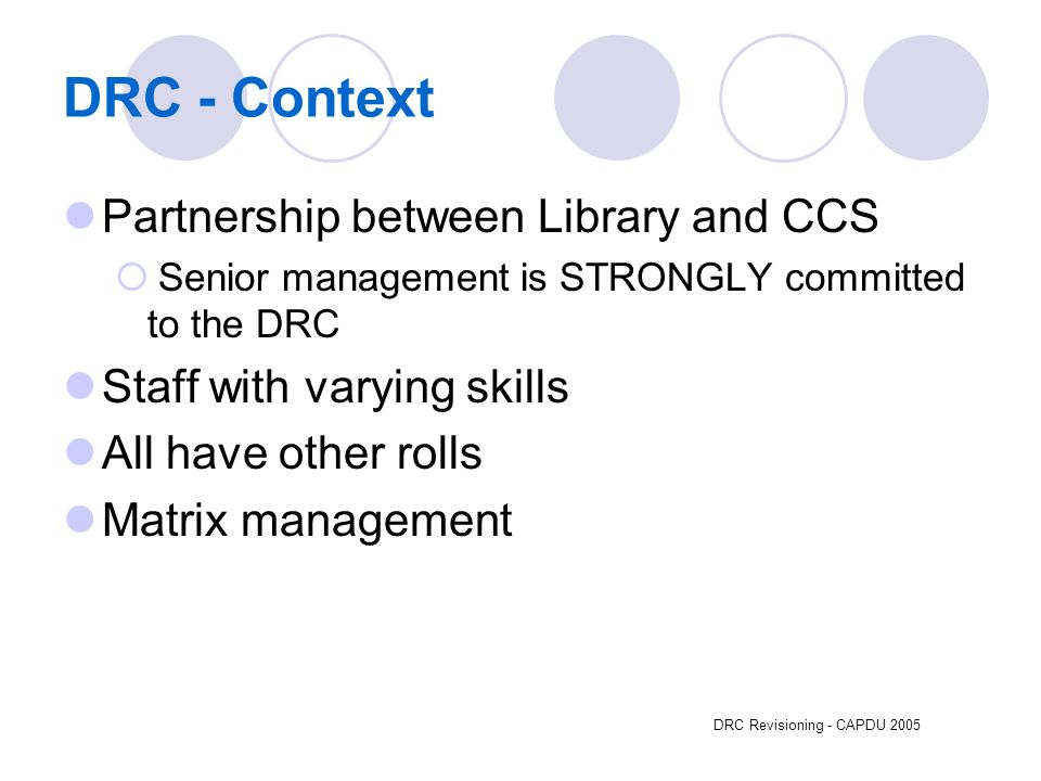 DRC Revisioning - CAPDU 2005 DRC - Context Partnership between Library and CCS Senior management is STRONGLY committed to the DRC Staff with varying skills All have other rolls Matrix management
