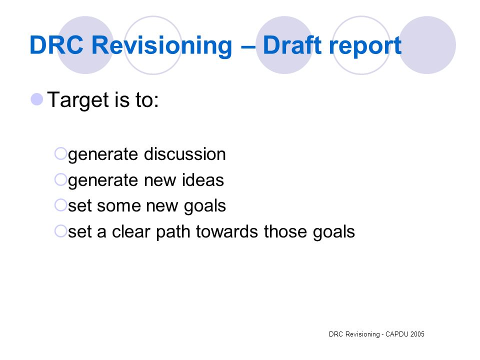DRC Revisioning - CAPDU 2005 DRC Revisioning – Draft report Target is to: generate discussion generate new ideas set some new goals set a clear path towards those goals
