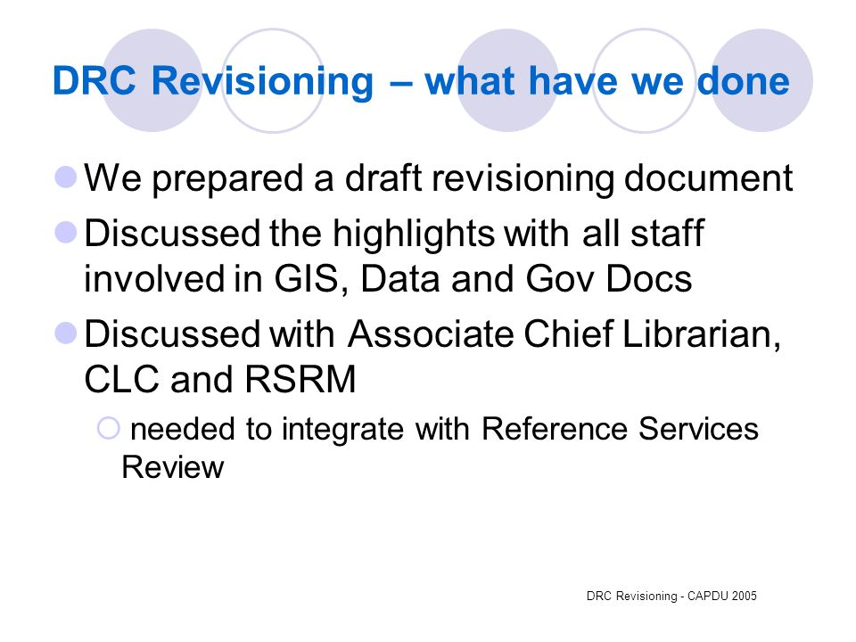 DRC Revisioning - CAPDU 2005 DRC Revisioning – what have we done We prepared a draft revisioning document Discussed the highlights with all staff involved in GIS, Data and Gov Docs Discussed with Associate Chief Librarian, CLC and RSRM needed to integrate with Reference Services Review