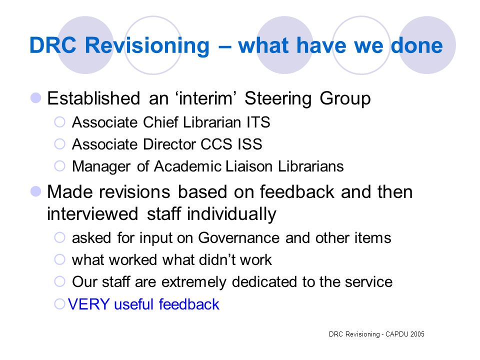 DRC Revisioning - CAPDU 2005 DRC Revisioning – what have we done Established an interim Steering Group Associate Chief Librarian ITS Associate Director CCS ISS Manager of Academic Liaison Librarians Made revisions based on feedback and then interviewed staff individually asked for input on Governance and other items what worked what didnt work Our staff are extremely dedicated to the service VERY useful feedback