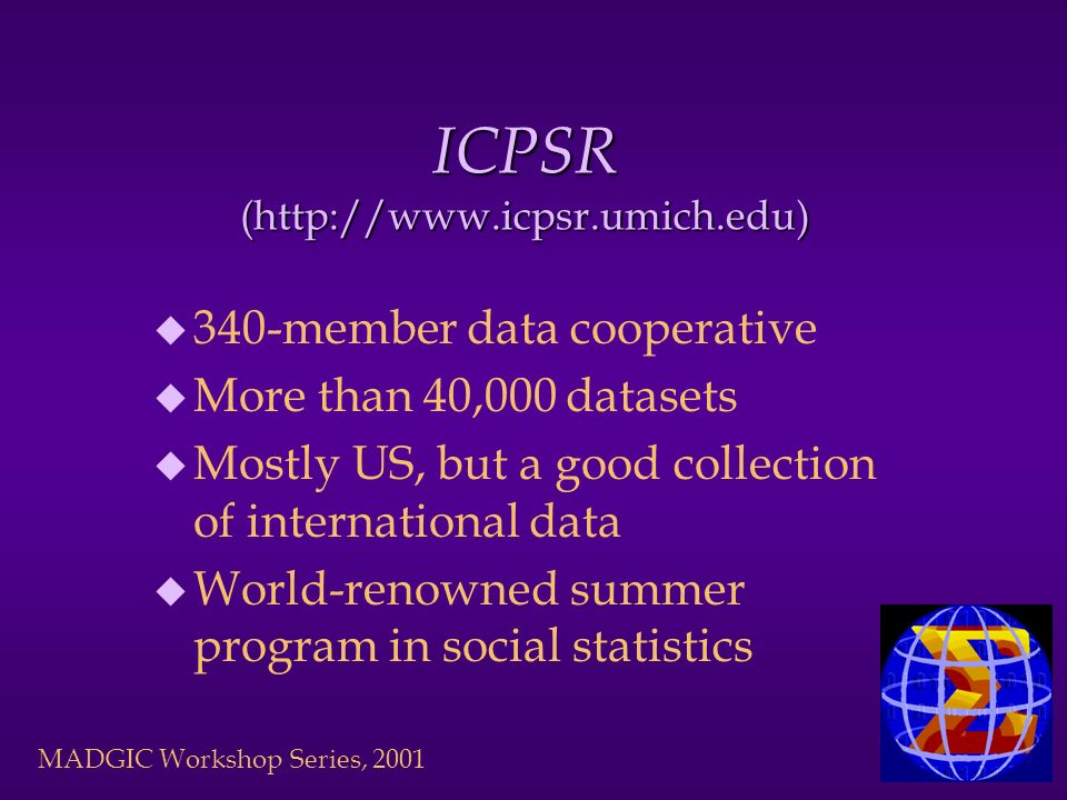 ICPSR (http://www.icpsr.umich.edu) u 340-member data cooperative u More than 40,000 datasets u Mostly US, but a good collection of international data