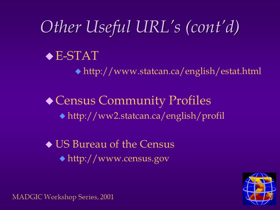MADGIC Workshop Series, 2001 Other Useful URLs (contd) u E-STAT u http://www.statcan.ca/english/estat.html u Census Community Profiles u http://ww2.st