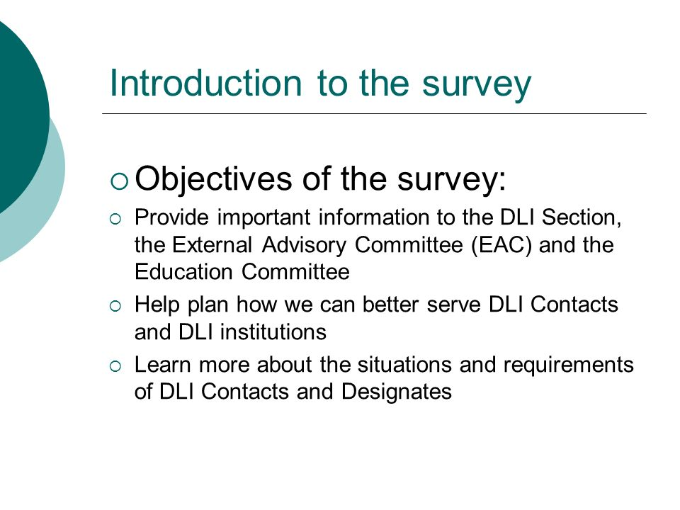 Introduction to the survey Objectives of the survey: Provide important information to the DLI Section, the External Advisory Committee (EAC) and the Education Committee Help plan how we can better serve DLI Contacts and DLI institutions Learn more about the situations and requirements of DLI Contacts and Designates