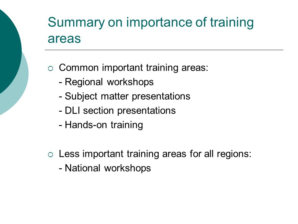 Summary on importance of training areas Common important training areas: - Regional workshops - Subject matter presentations - DLI section presentations - Hands-on training Less important training areas for all regions: - National workshops