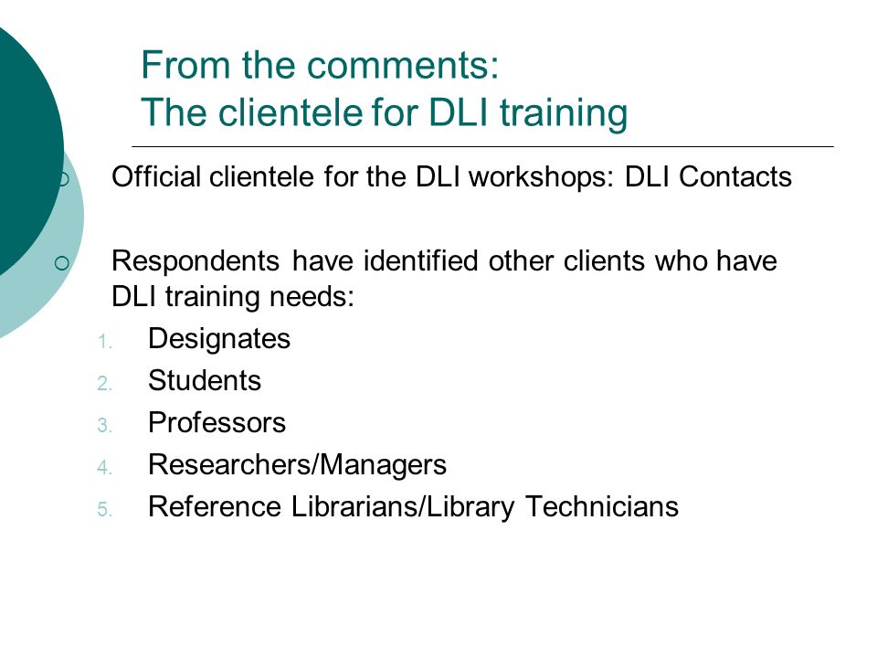 From the comments: The clientele for DLI training Official clientele for the DLI workshops: DLI Contacts Respondents have identified other clients who have DLI training needs: 1.