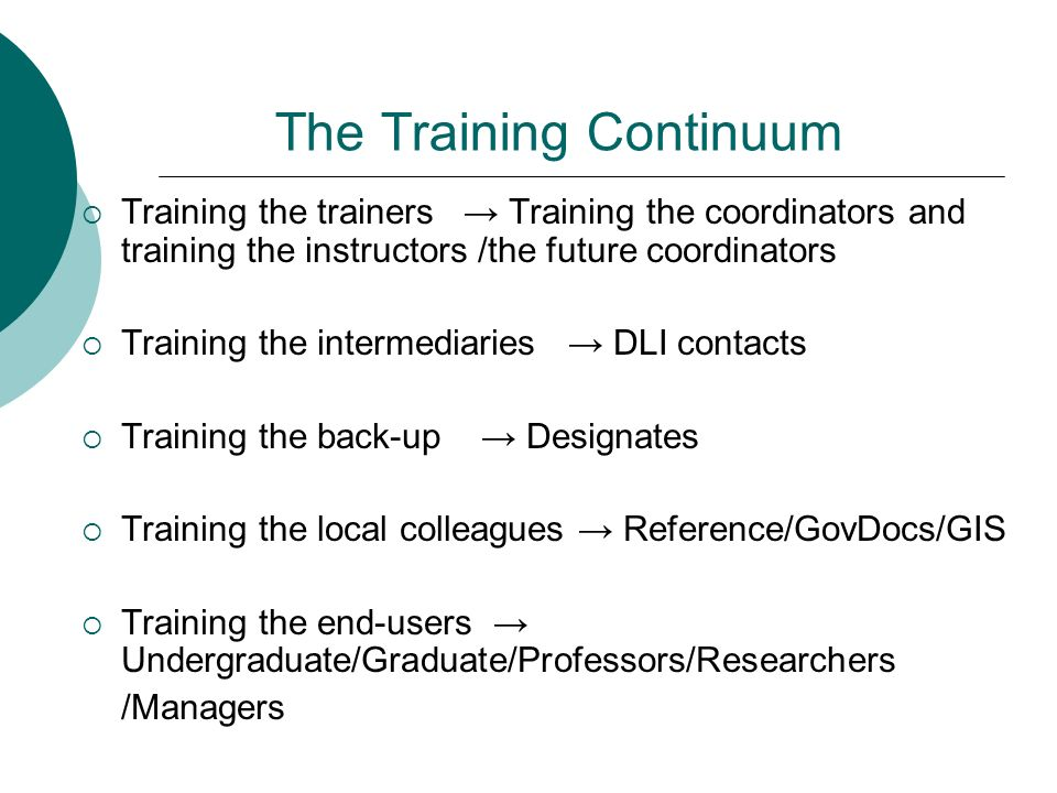 The Training Continuum Training the trainers Training the coordinators and training the instructors /the future coordinators Training the intermediaries DLI contacts Training the back-up Designates Training the local colleagues Reference/GovDocs/GIS Training the end-users Undergraduate/Graduate/Professors/Researchers /Managers