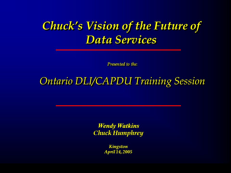 Chucks Vision of the Future of Data Services Presented to the : Ontario DLI/CAPDU Training Session Presented to the : Ontario DLI/CAPDU Training Session February 11, 2004 Wendy Watkins Chuck Humphrey Kingston April 14, 2005
