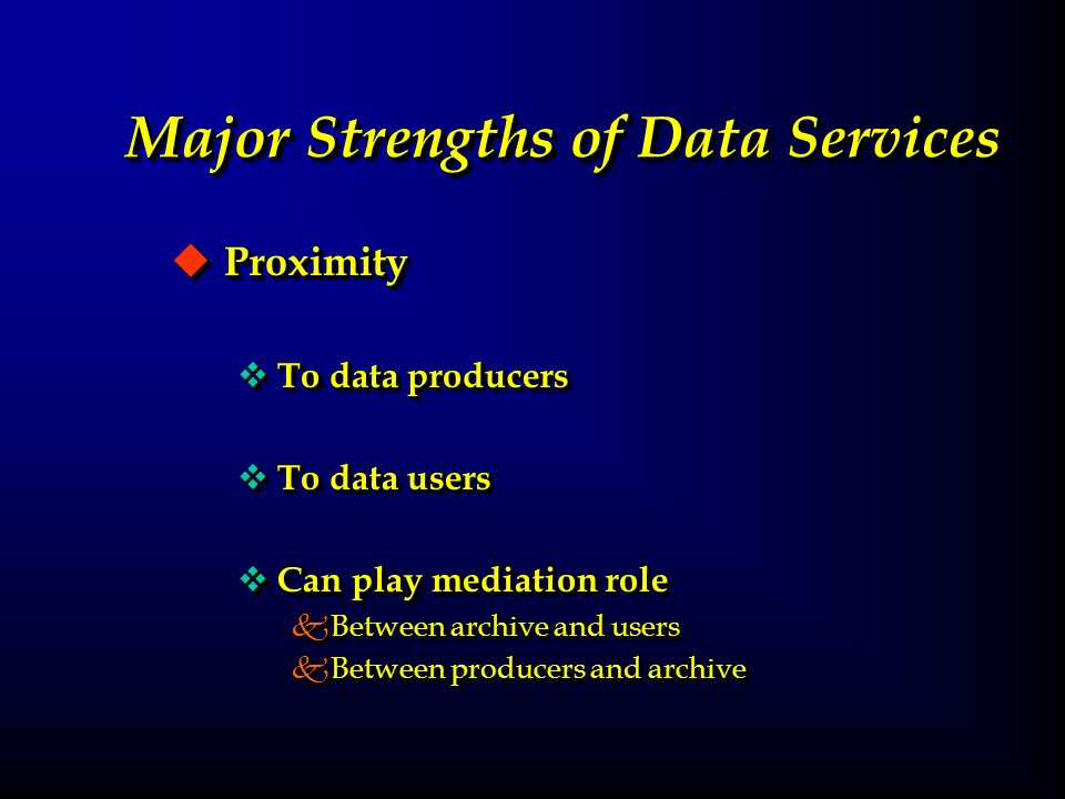 Major Strengths of Data Services u Proximity v To data producers v To data users v Can play mediation role kBetween archive and users kBetween producers and archive u Proximity v To data producers v To data users v Can play mediation role kBetween archive and users kBetween producers and archive