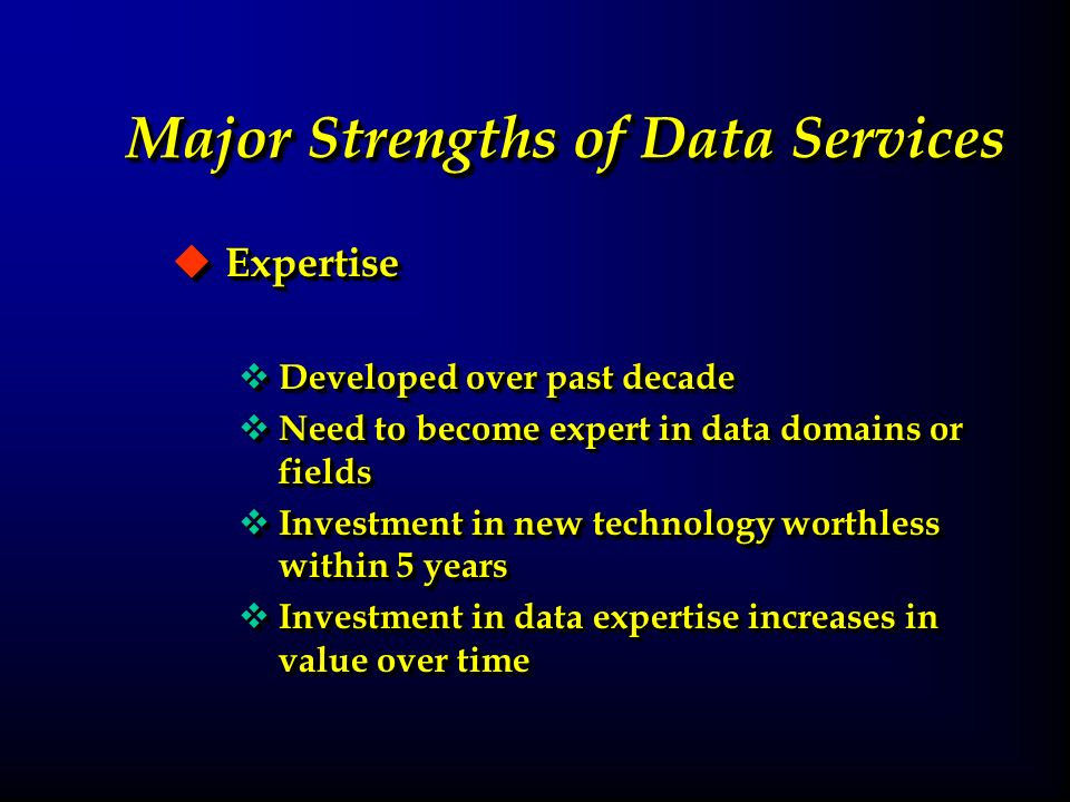 Major Strengths of Data Services u Expertise v Developed over past decade v Need to become expert in data domains or fields v Investment in new technology worthless within 5 years v Investment in data expertise increases in value over time u Expertise v Developed over past decade v Need to become expert in data domains or fields v Investment in new technology worthless within 5 years v Investment in data expertise increases in value over time