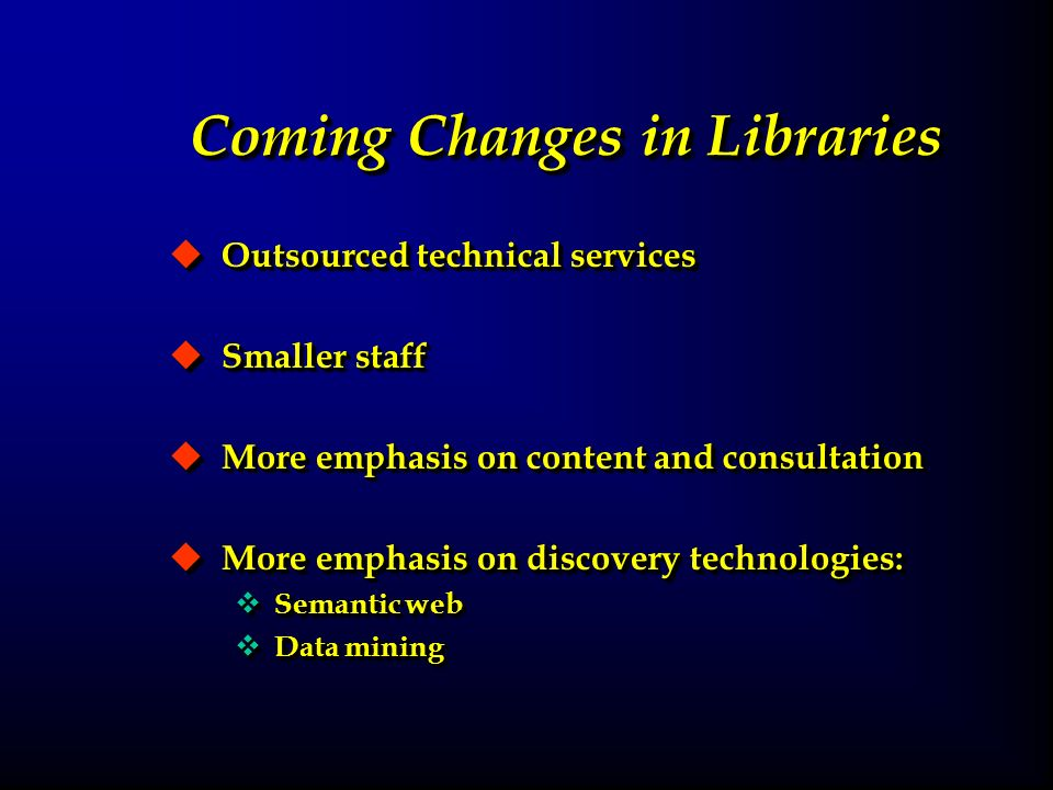 Coming Changes in Libraries u Outsourced technical services u Smaller staff u More emphasis on content and consultation u More emphasis on discovery technologies: v Semantic web v Data mining u Outsourced technical services u Smaller staff u More emphasis on content and consultation u More emphasis on discovery technologies: v Semantic web v Data mining