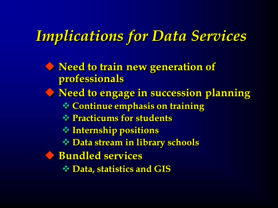 Implications for Data Services u Need to train new generation of professionals u Need to engage in succession planning v Continue emphasis on training v Practicums for students v Internship positions v Data stream in library schools u Bundled services v Data, statistics and GIS u Need to train new generation of professionals u Need to engage in succession planning v Continue emphasis on training v Practicums for students v Internship positions v Data stream in library schools u Bundled services v Data, statistics and GIS