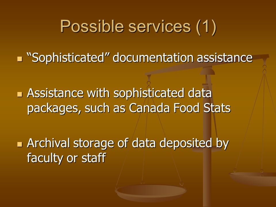 Possible services (1) Sophisticated documentation assistance Sophisticated documentation assistance Assistance with sophisticated data packages, such as Canada Food Stats Assistance with sophisticated data packages, such as Canada Food Stats Archival storage of data deposited by faculty or staff Archival storage of data deposited by faculty or staff