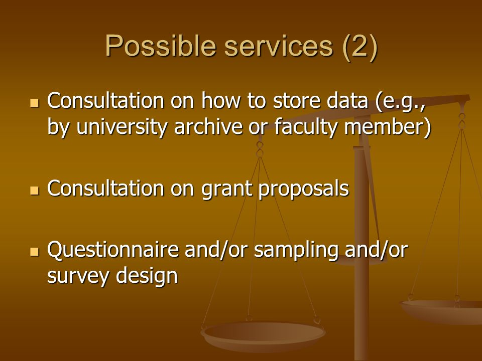 Possible services (2) Consultation on how to store data (e.g., by university archive or faculty member) Consultation on how to store data (e.g., by university archive or faculty member) Consultation on grant proposals Consultation on grant proposals Questionnaire and/or sampling and/or survey design Questionnaire and/or sampling and/or survey design