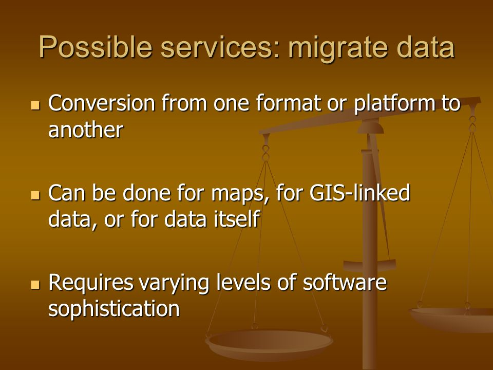 Possible services: migrate data Conversion from one format or platform to another Conversion from one format or platform to another Can be done for maps, for GIS-linked data, or for data itself Can be done for maps, for GIS-linked data, or for data itself Requires varying levels of software sophistication Requires varying levels of software sophistication