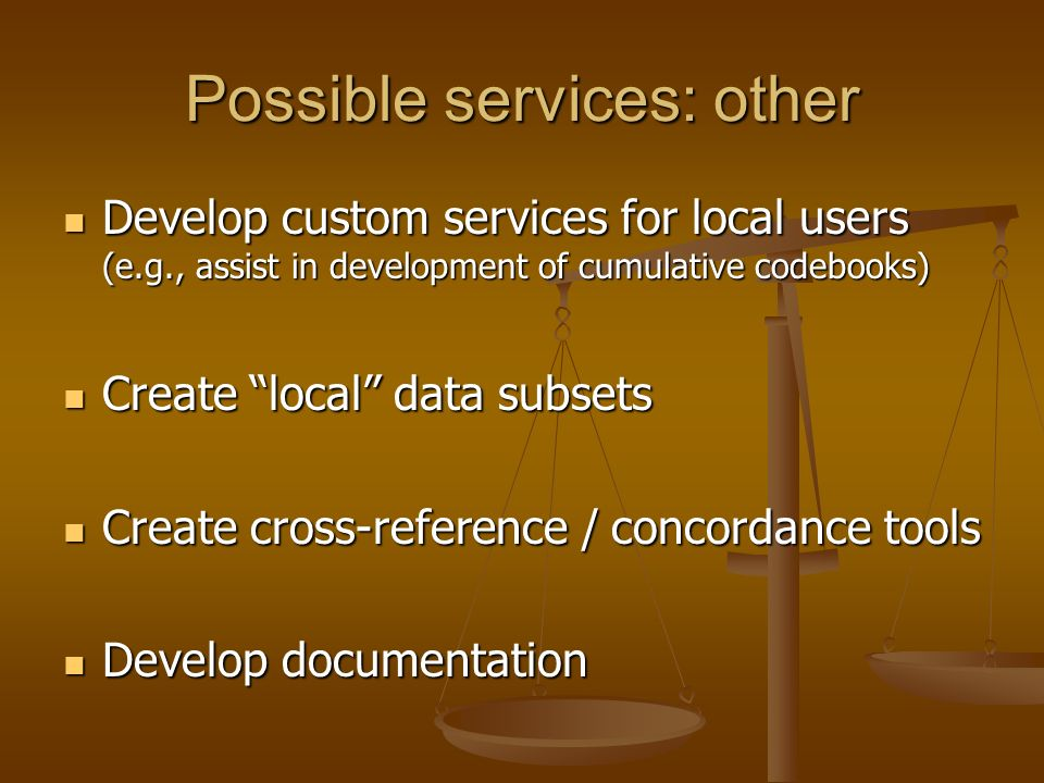 Possible services: other Develop custom services for local users (e.g., assist in development of cumulative codebooks) Develop custom services for local users (e.g., assist in development of cumulative codebooks) Create local data subsets Create local data subsets Create cross-reference / concordance tools Create cross-reference / concordance tools Develop documentation Develop documentation