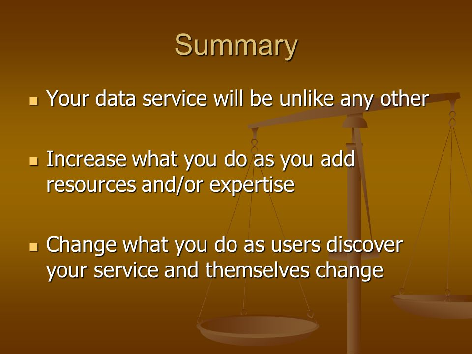 Summary Your data service will be unlike any other Your data service will be unlike any other Increase what you do as you add resources and/or expertise Increase what you do as you add resources and/or expertise Change what you do as users discover your service and themselves change Change what you do as users discover your service and themselves change