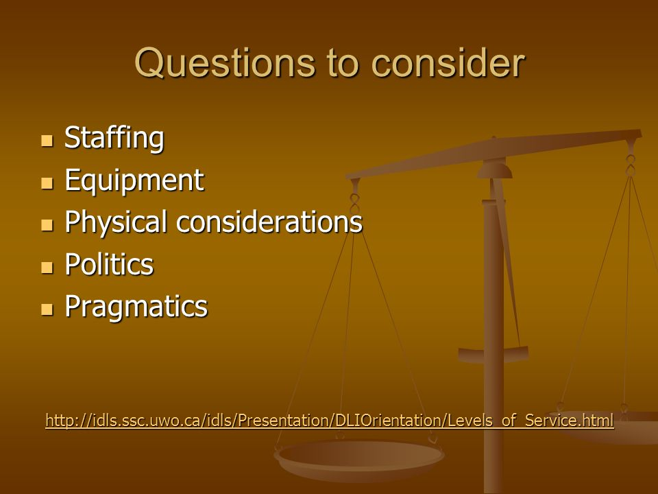 Questions to consider Staffing Staffing Equipment Equipment Physical considerations Physical considerations Politics Politics Pragmatics Pragmatics http://idls.ssc.uwo.ca/idls/Presentation/DLIOrientation/Levels_of_Service.html