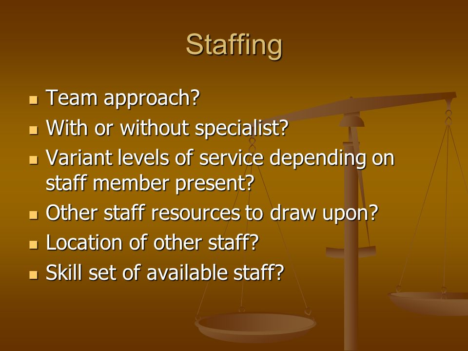 Staffing Team approach.Team approach. With or without specialist.