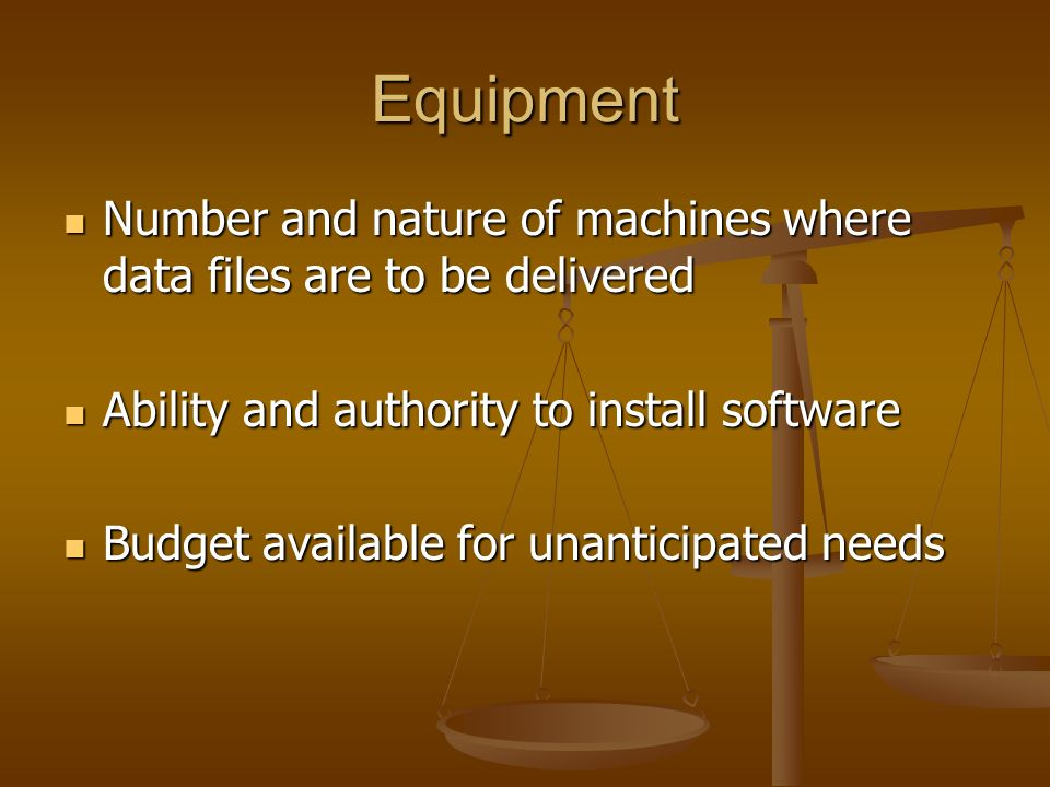 Equipment Number and nature of machines where data files are to be delivered Number and nature of machines where data files are to be delivered Ability and authority to install software Ability and authority to install software Budget available for unanticipated needs Budget available for unanticipated needs