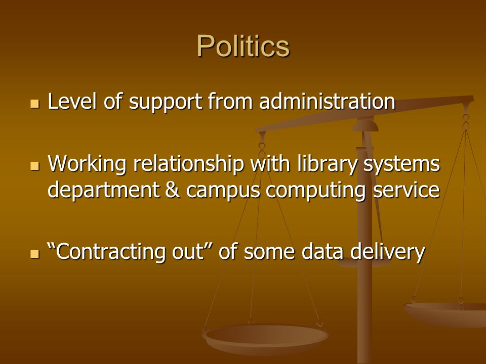 Politics Level of support from administration Level of support from administration Working relationship with library systems department & campus computing service Working relationship with library systems department & campus computing service Contracting out of some data delivery Contracting out of some data delivery