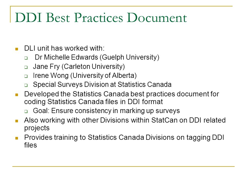 DDI Best Practices Document DLI unit has worked with: Dr Michelle Edwards (Guelph University) Jane Fry (Carleton University) Irene Wong (University of Alberta) Special Surveys Division at Statistics Canada Developed the Statistics Canada best practices document for coding Statistics Canada files in DDI format Goal: Ensure consistency in marking up surveys Also working with other Divisions within StatCan on DDI related projects Provides training to Statistics Canada Divisions on tagging DDI files