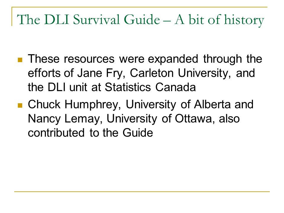The DLI Survival Guide – A bit of history These resources were expanded through the efforts of Jane Fry, Carleton University, and the DLI unit at Statistics Canada Chuck Humphrey, University of Alberta and Nancy Lemay, University of Ottawa, also contributed to the Guide