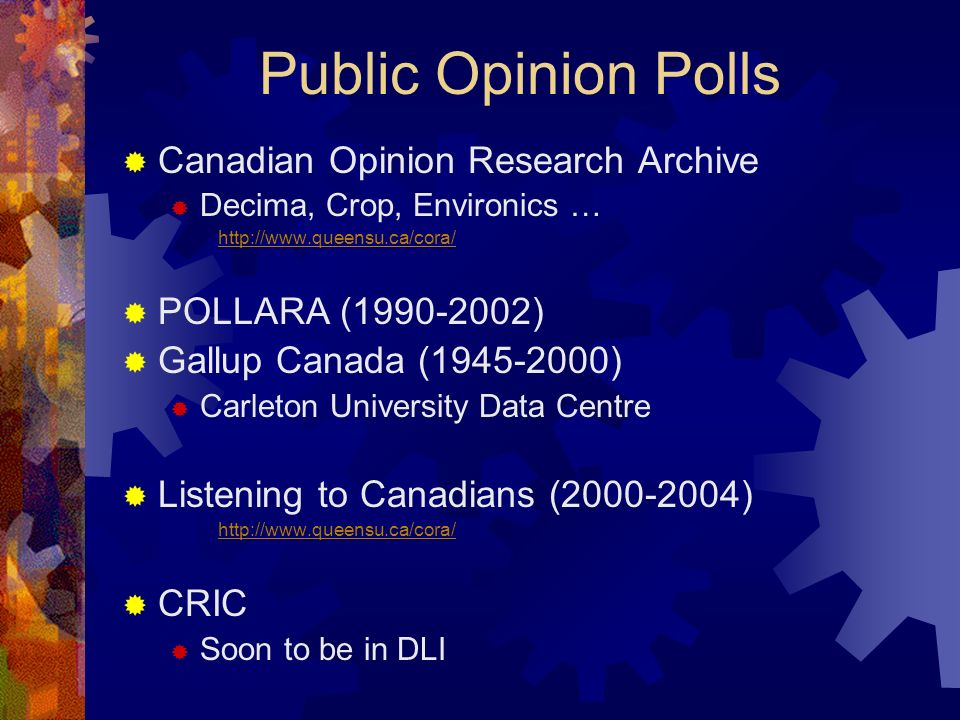 Public Opinion Polls Canadian Opinion Research Archive Decima, Crop, Environics … http://www.queensu.ca/cora/ POLLARA (1990-2002) Gallup Canada (1945-