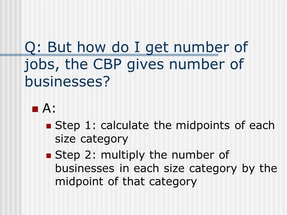 Q: But how do I get number of jobs, the CBP gives number of businesses.