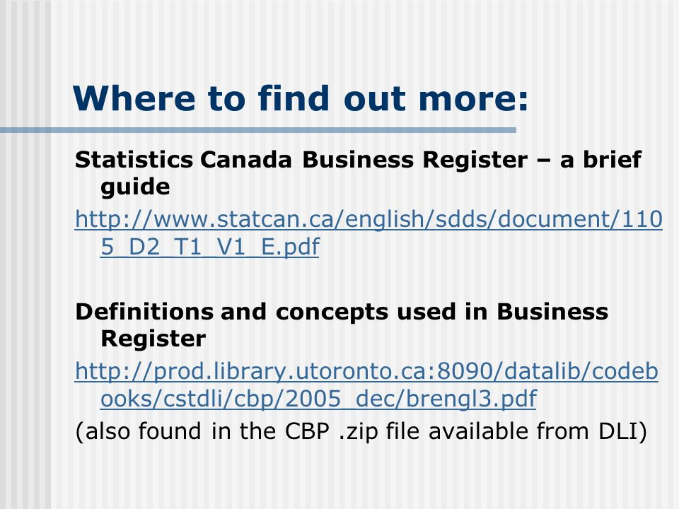 Where to find out more: Statistics Canada Business Register – a brief guide http://www.statcan.ca/english/sdds/document/110 5_D2_T1_V1_E.pdf Definitions and concepts used in Business Register http://prod.library.utoronto.ca:8090/datalib/codeb ooks/cstdli/cbp/2005_dec/brengl3.pdf (also found in the CBP.zip file available from DLI)