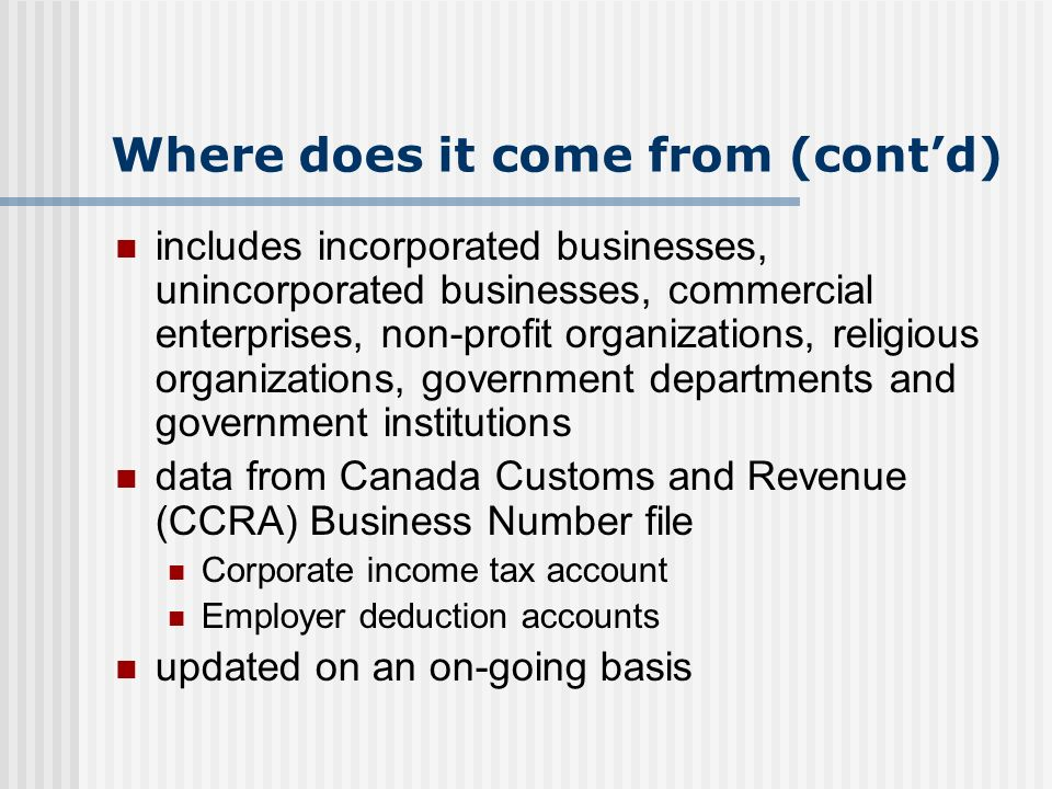 Where does it come from (contd) includes incorporated businesses, unincorporated businesses, commercial enterprises, non-profit organizations, religious organizations, government departments and government institutions data from Canada Customs and Revenue (CCRA) Business Number file Corporate income tax account Employer deduction accounts updated on an on-going basis