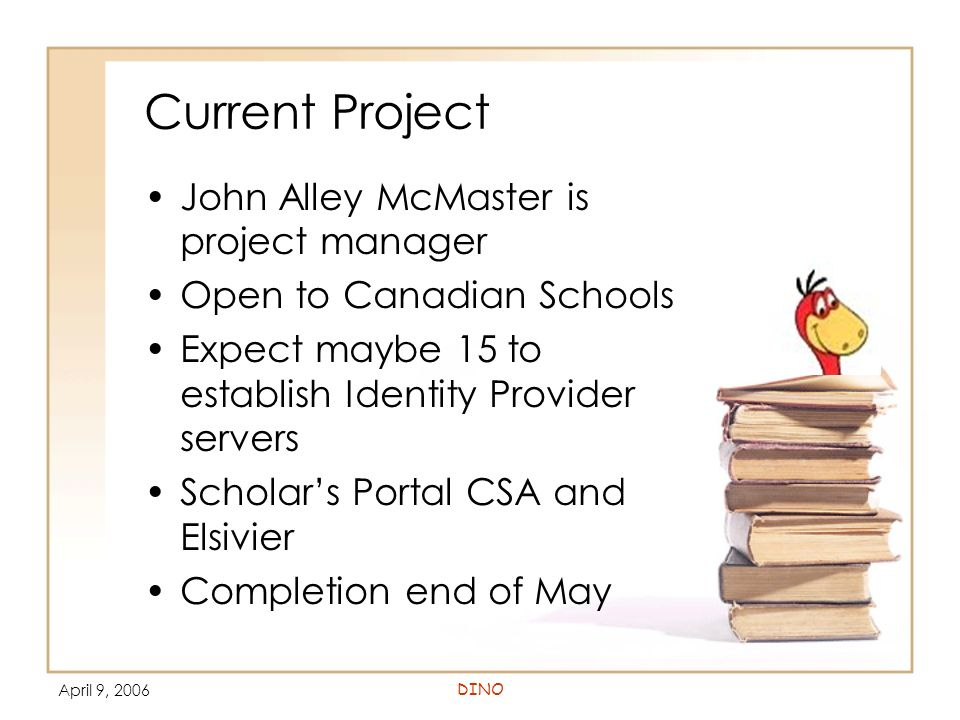 April 9, 2006DINO Current Project John Alley McMaster is project manager Open to Canadian Schools Expect maybe 15 to establish Identity Provider serve