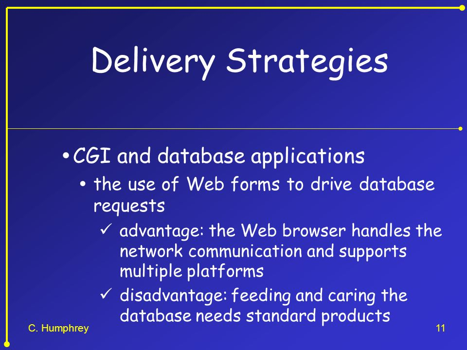 C. Humphrey11 Delivery Strategies CGI and database applications the use of Web forms to drive database requests advantage: the Web browser handles the