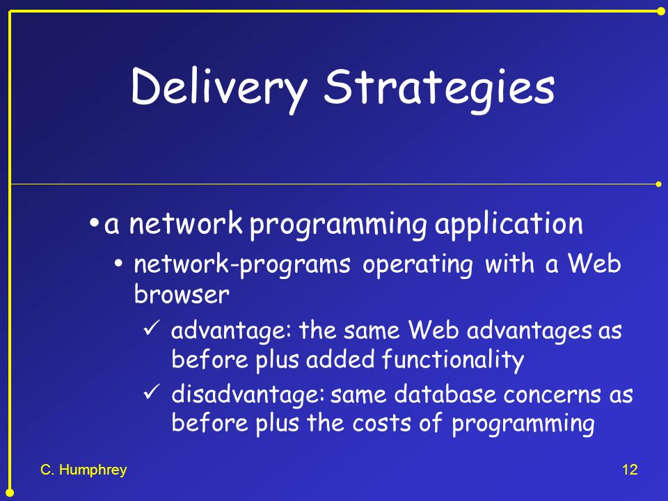 C. Humphrey12 Delivery Strategies a network programming application network-programs operating with a Web browser advantage: the same Web advantages a