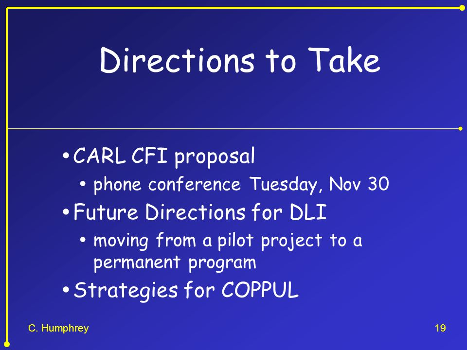 C. Humphrey19 Directions to Take CARL CFI proposal phone conference Tuesday, Nov 30 Future Directions for DLI moving from a pilot project to a permane