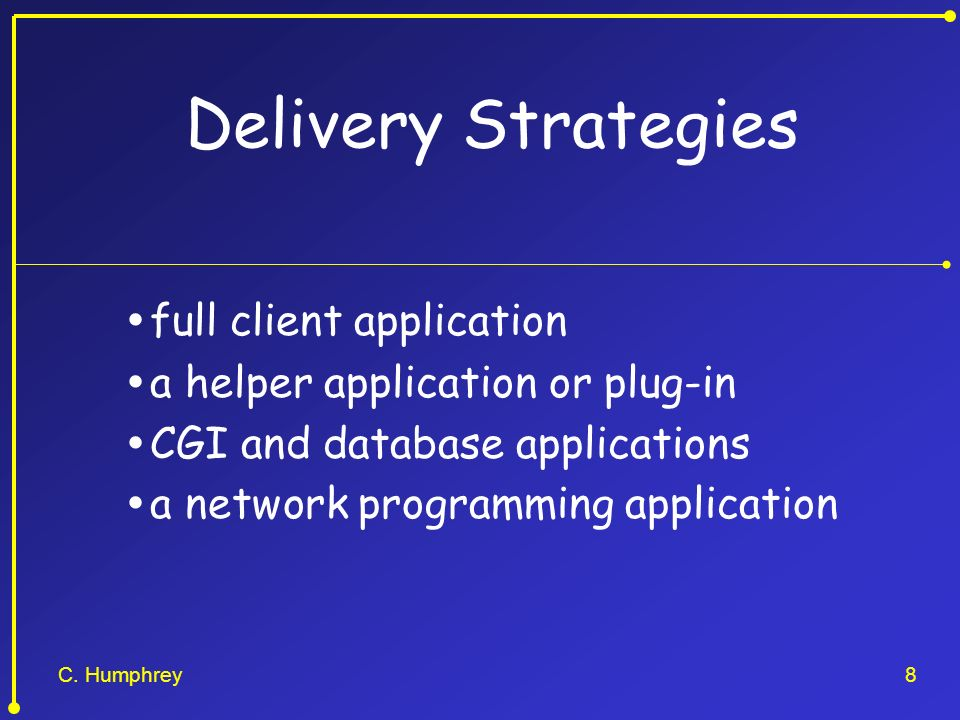 C. Humphrey8 Delivery Strategies full client application a helper application or plug-in CGI and database applications a network programming applicati