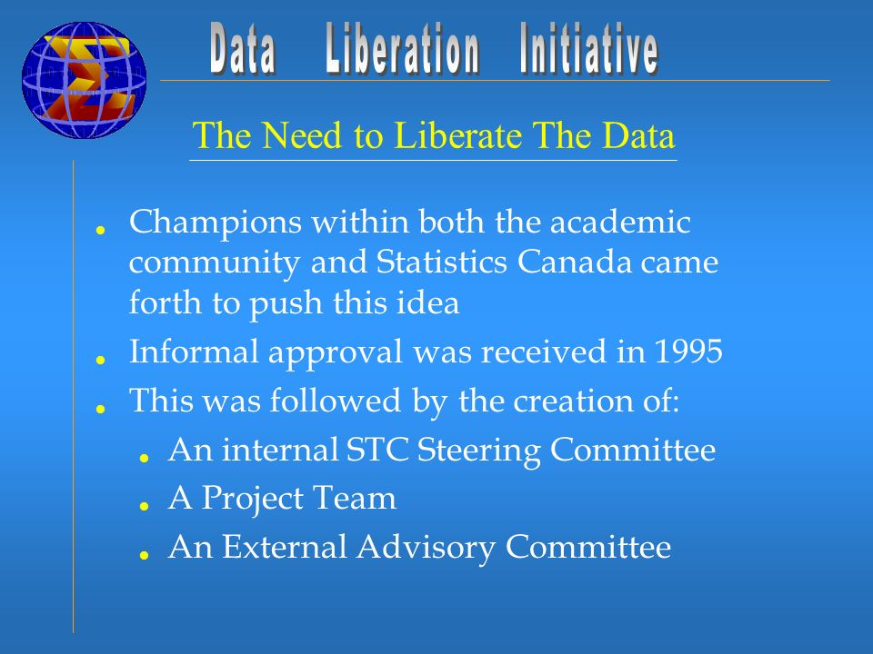 The Need to Liberate The Data Champions within both the academic community and Statistics Canada came forth to push this idea Informal approval was re