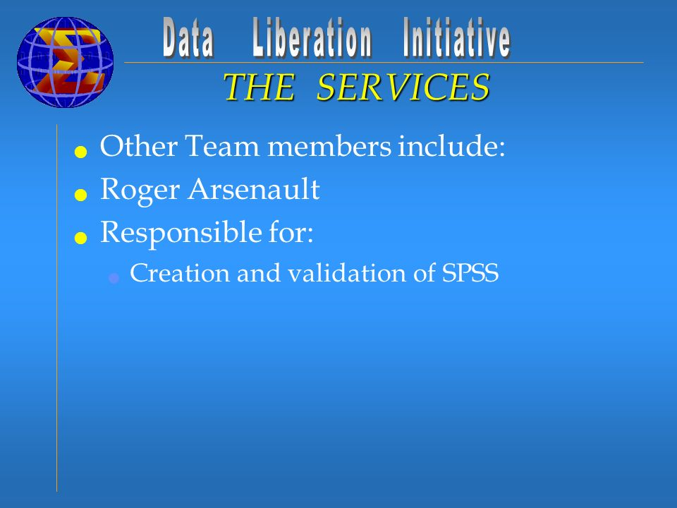 Other Team members include: Roger Arsenault Responsible for: Creation and validation of SPSS THE SERVICES