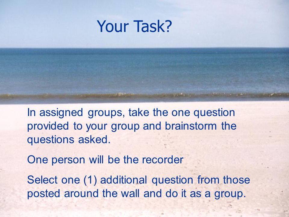 Your Task? In assigned groups, take the one question provided to your group and brainstorm the questions asked. One person will be the recorder Select