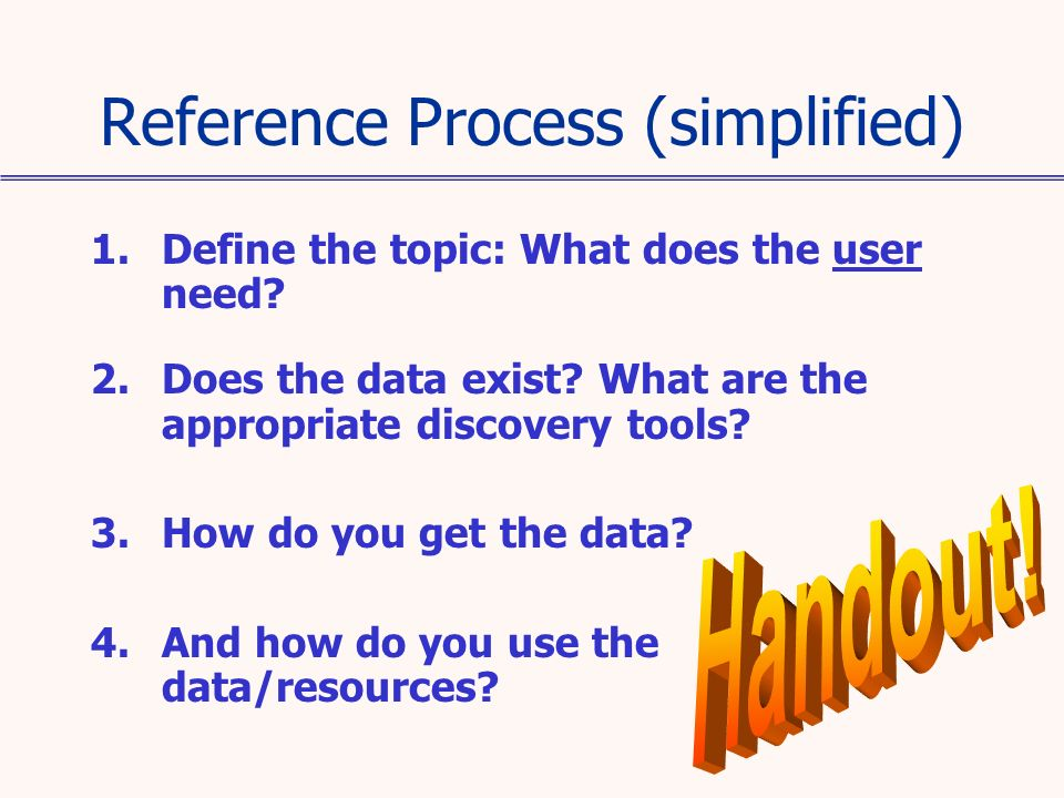 Reference Process (simplified) 1.Define the topic: What does the user need? 2.Does the data exist? What are the appropriate discovery tools? 3.How do