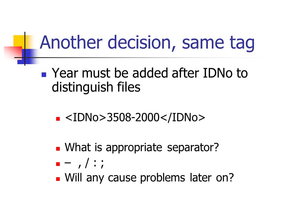 Another decision, same tag Year must be added after IDNo to distinguish files 3508-2000 What is appropriate separator? –, / : ; Will any cause problem