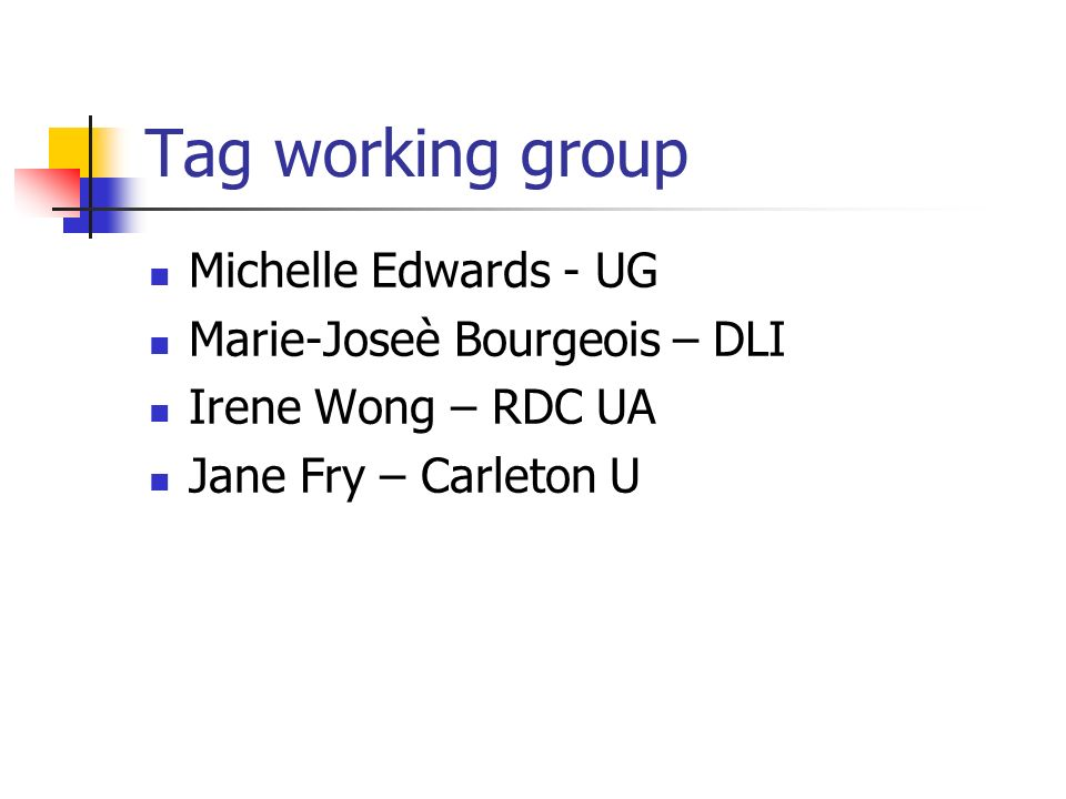 Tag working group Michelle Edwards - UG Marie-Joseè Bourgeois – DLI Irene Wong – RDC UA Jane Fry – Carleton U