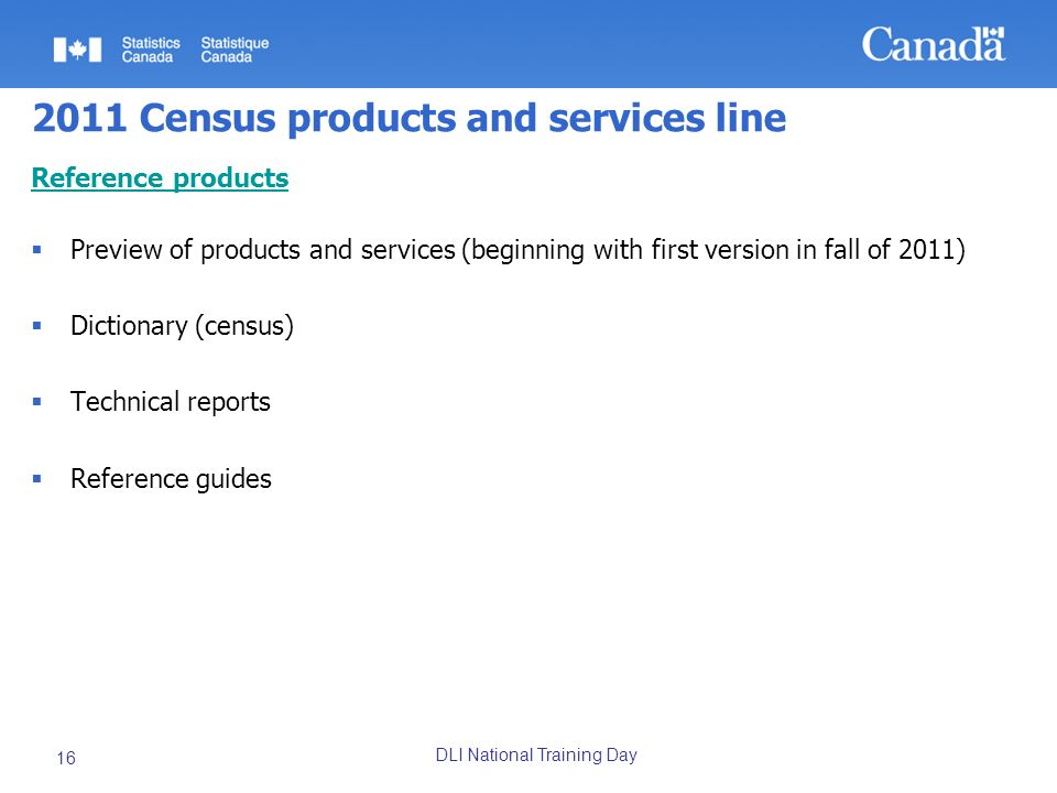 DLI National Training Day 16 2011 Census products and services line Reference products Preview of products and services (beginning with first version in fall of 2011) Dictionary (census) Technical reports Reference guides