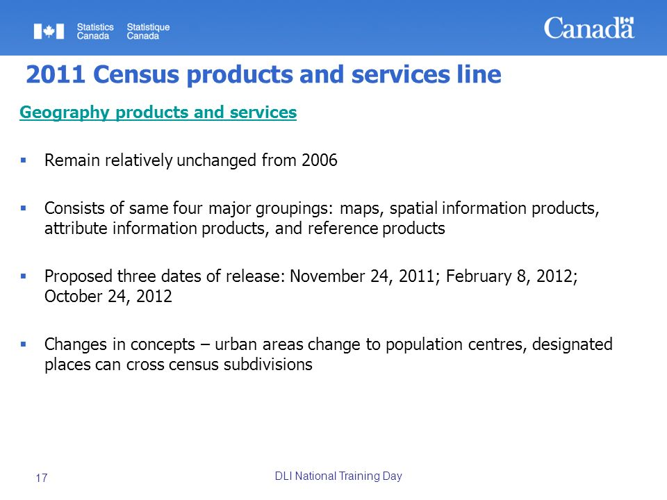 DLI National Training Day 17 2011 Census products and services line Geography products and services Remain relatively unchanged from 2006 Consists of same four major groupings: maps, spatial information products, attribute information products, and reference products Proposed three dates of release: November 24, 2011; February 8, 2012; October 24, 2012 Changes in concepts – urban areas change to population centres, designated places can cross census subdivisions