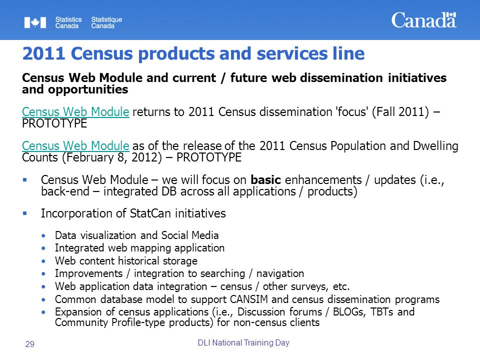 DLI National Training Day 29 2011 Census products and services line Census Web Module and current / future web dissemination initiatives and opportunities Census Web ModuleCensus Web Module returns to 2011 Census dissemination focus (Fall 2011) – PROTOTYPE Census Web ModuleCensus Web Module as of the release of the 2011 Census Population and Dwelling Counts (February 8, 2012) – PROTOTYPE Census Web Module – we will focus on basic enhancements / updates (i.e., back-end – integrated DB across all applications / products) Incorporation of StatCan initiatives Data visualization and Social Media Integrated web mapping application Web content historical storage Improvements / integration to searching / navigation Web application data integration – census / other surveys, etc.